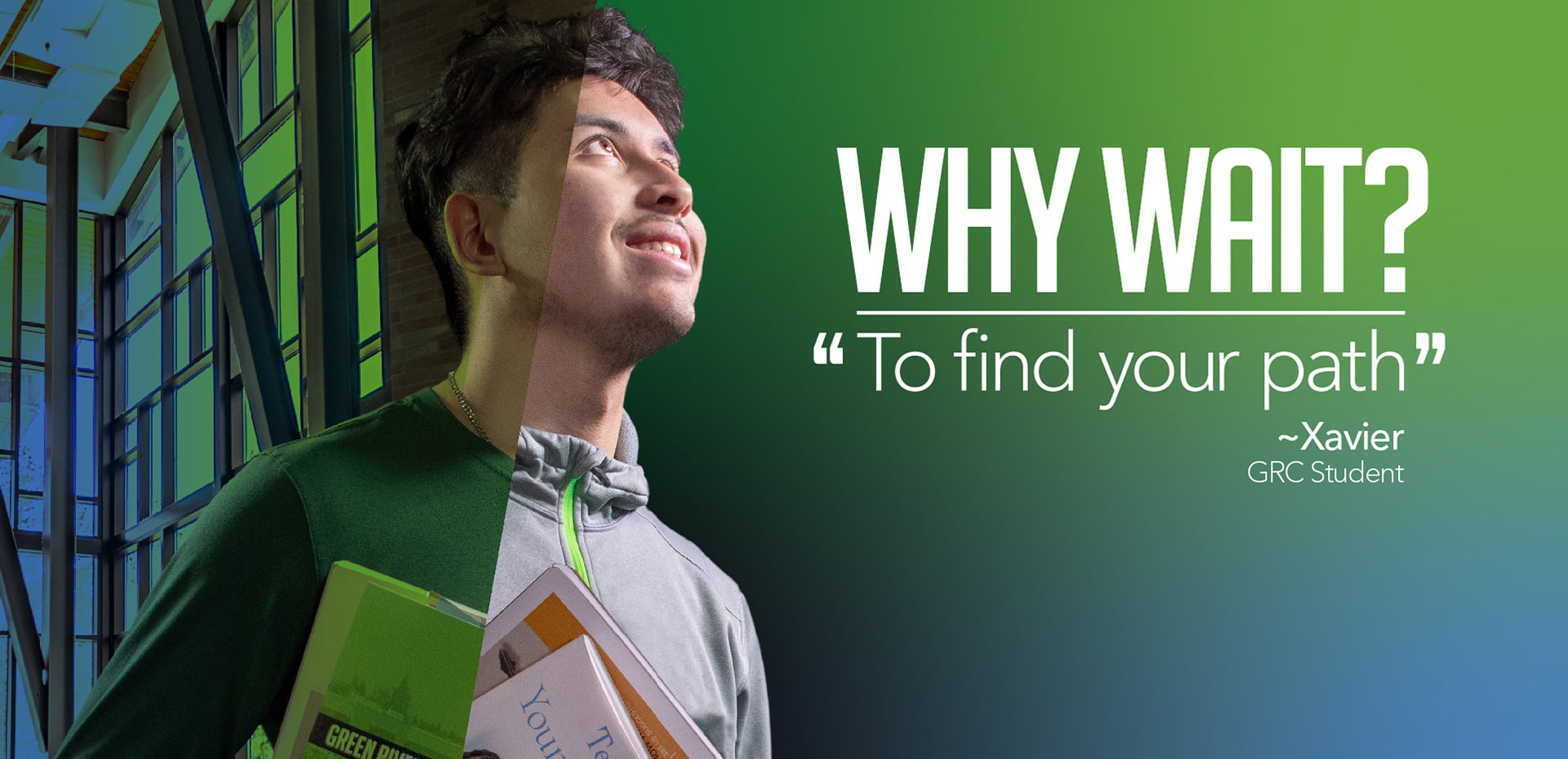 "Green River College student Xavier whose image is split into two with one side showing him as a student, and the other as an educator with the words ""Why Wait? To find your path""."